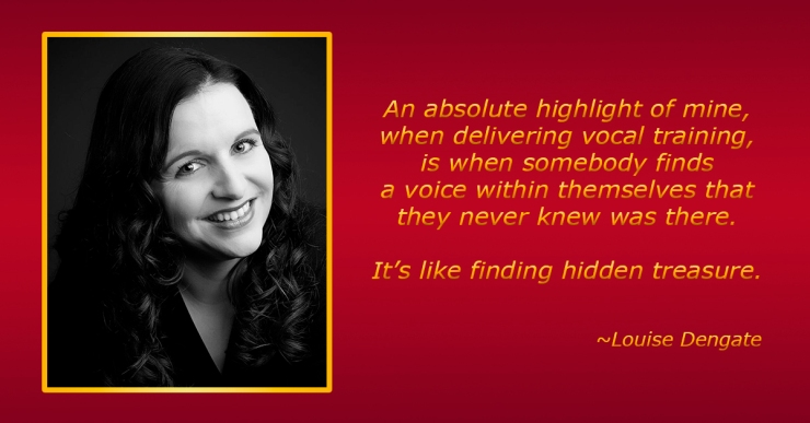 """""""An absolute highlight of mine, when delivering vocal training, is when somebody finds a voice within themselves that they never knew was there. It's like finding hidden treasure"""" -Louise Dengate."""